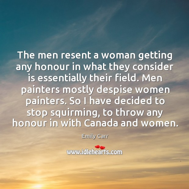The men resent a woman getting any honour in what they consider is essentially their field. Emily Carr Picture Quote