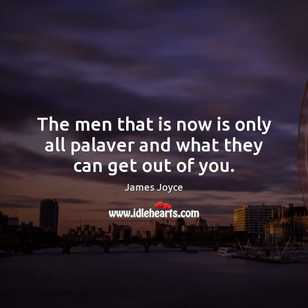 The men that is now is only all palaver and what they can get out of you. Image