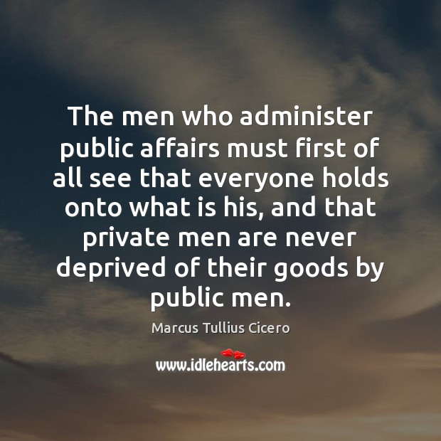 The men who administer public affairs must first of all see that Marcus Tullius Cicero Picture Quote