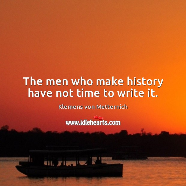 The men who make history have not time to write it. Klemens von Metternich Picture Quote