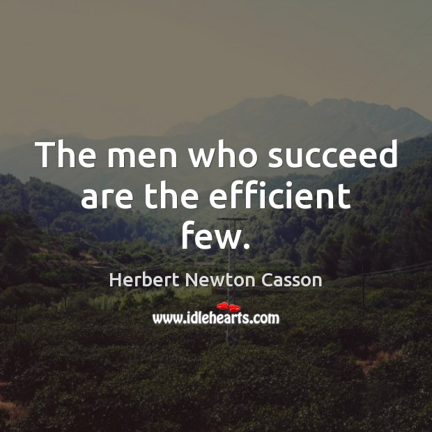 The men who succeed are the efficient few. Herbert Newton Casson Picture Quote