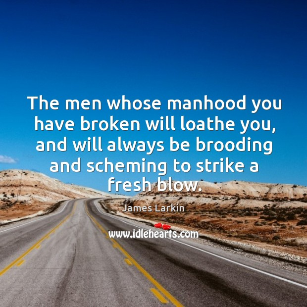 The men whose manhood you have broken will loathe you, and will always be brooding James Larkin Picture Quote