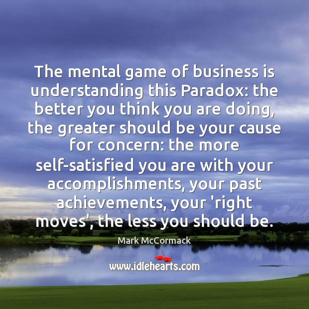 The mental game of business is understanding this Paradox: the better you Mark McCormack Picture Quote