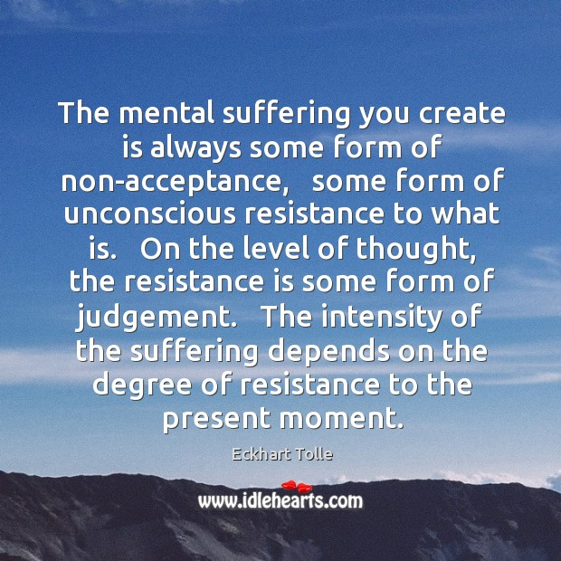 The mental suffering you create is always some form of non-acceptance,   some Image