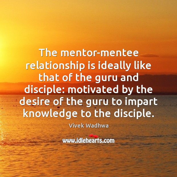 The mentor-mentee relationship is ideally like that of the guru and disciple: Vivek Wadhwa Picture Quote