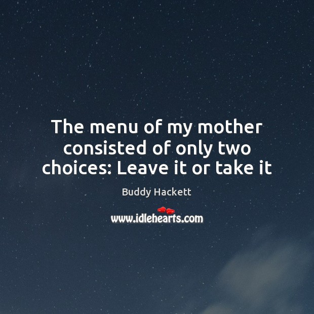 Image, The menu of my mother consisted of only two choices: Leave it or take it