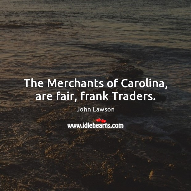 The Merchants of Carolina, are fair, frank Traders. Image