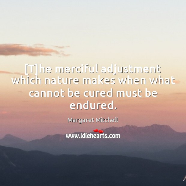 [T]he merciful adjustment which nature makes when what cannot be cured must be endured. Margaret Mitchell Picture Quote