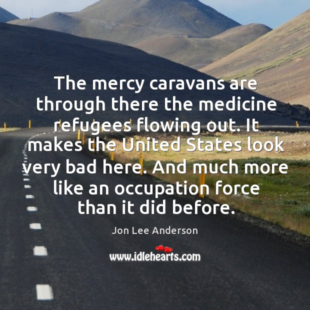 The mercy caravans are through there the medicine refugees flowing out. Image