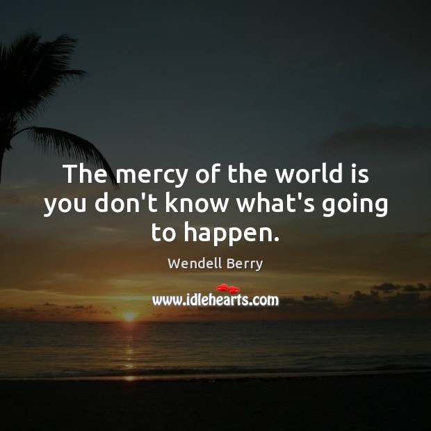The mercy of the world is you don't know what's going to happen. Wendell Berry Picture Quote