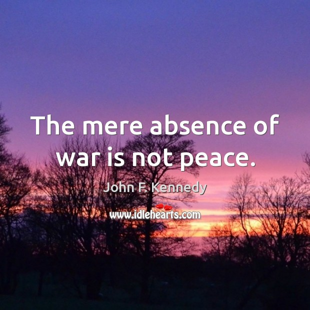 Image, The mere absence of war is not peace.