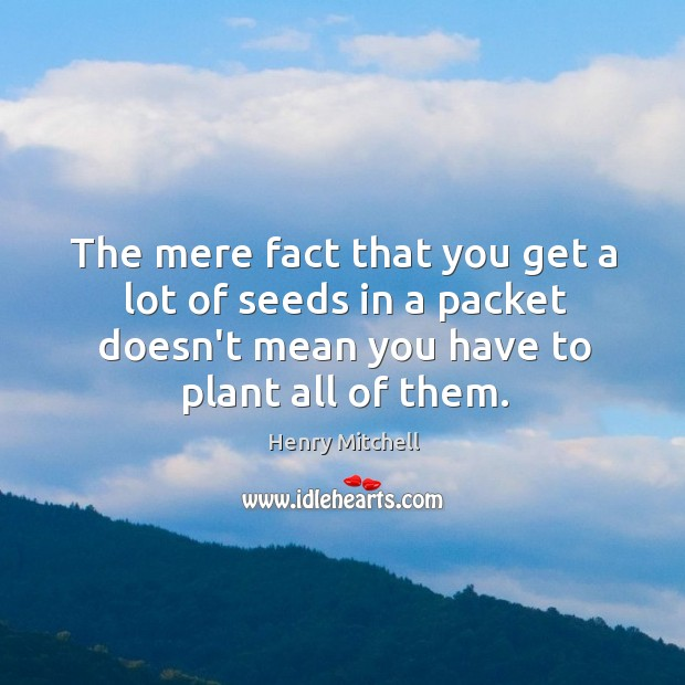 The mere fact that you get a lot of seeds in a Henry Mitchell Picture Quote