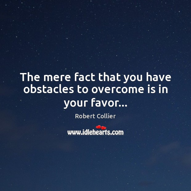 The mere fact that you have obstacles to overcome is in your favor… Robert Collier Picture Quote