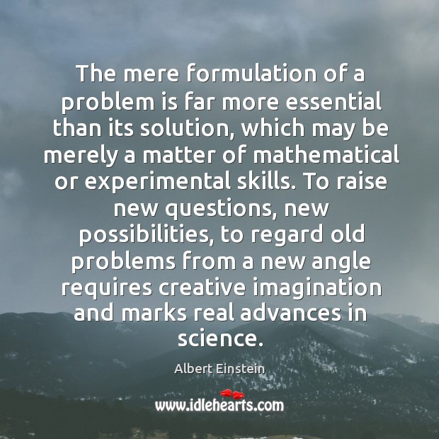 Image, The mere formulation of a problem is far more essential than its