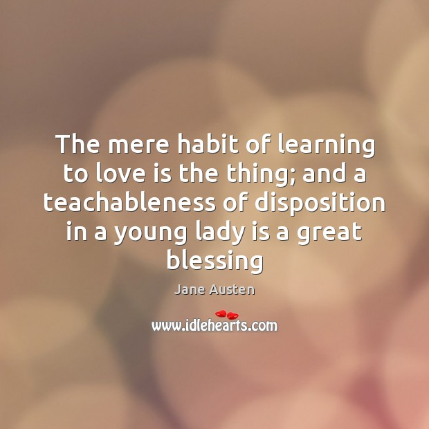 The mere habit of learning to love is the thing; and a Jane Austen Picture Quote