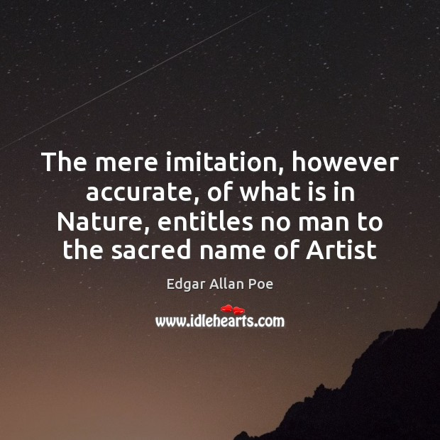 The mere imitation, however accurate, of what is in Nature, entitles no Edgar Allan Poe Picture Quote