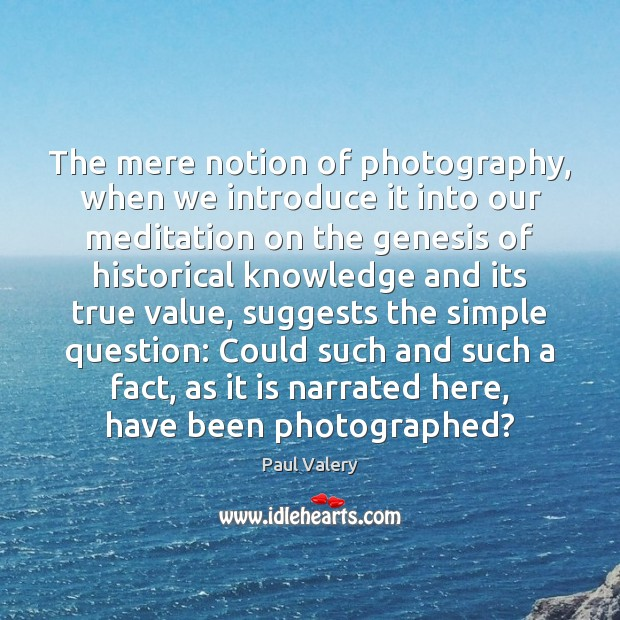 The mere notion of photography, when we introduce it into our meditation Paul Valery Picture Quote