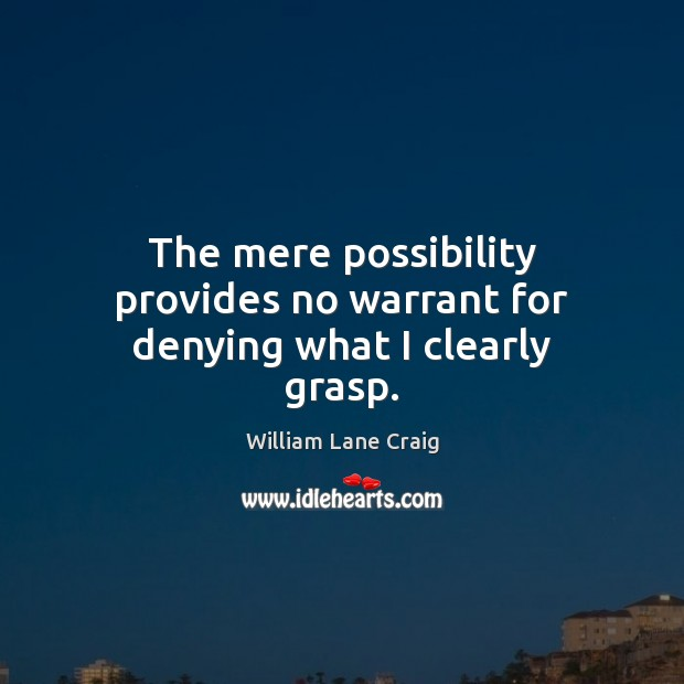 The mere possibility provides no warrant for denying what I clearly grasp. Image