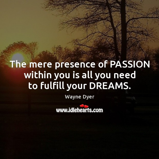 Image, The mere presence of PASSION within you is all you need to fulfill your DREAMS.