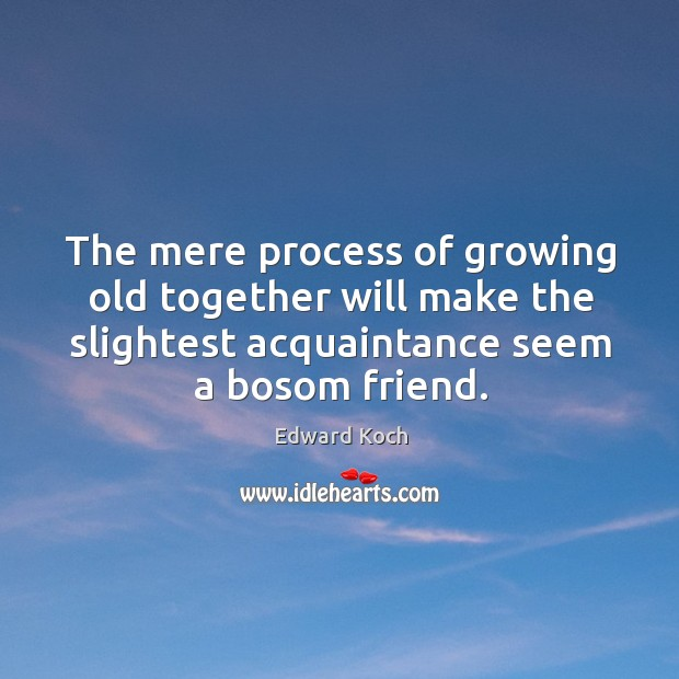 Image, The mere process of growing old together will make the slightest acquaintance seem a bosom friend.