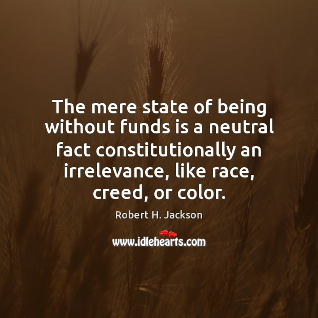 The mere state of being without funds is a neutral fact constitutionally Robert H. Jackson Picture Quote