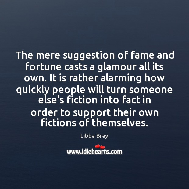 The mere suggestion of fame and fortune casts a glamour all its Libba Bray Picture Quote
