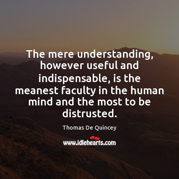 The mere understanding, however useful and indispensable, is the meanest faculty in Image