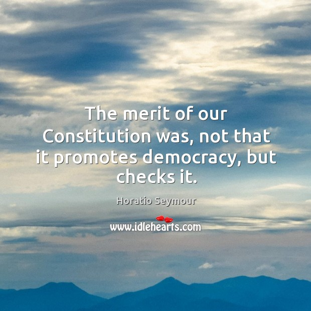 The merit of our constitution was, not that it promotes democracy, but checks it. Image