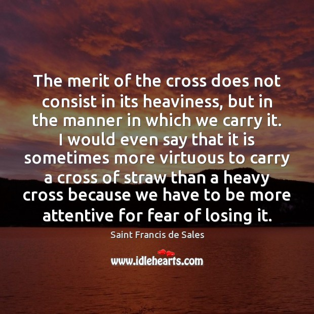 The merit of the cross does not consist in its heaviness, but Saint Francis de Sales Picture Quote