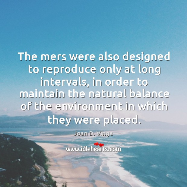 The mers were also designed to reproduce only at long intervals Joan D. Vinge Picture Quote
