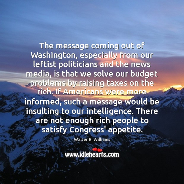 The message coming out of Washington, especially from our leftist politicians and Walter E. Williams Picture Quote
