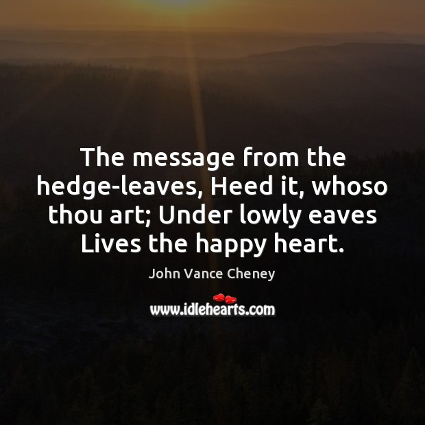 The message from the hedge-leaves, Heed it, whoso thou art; Under lowly Image