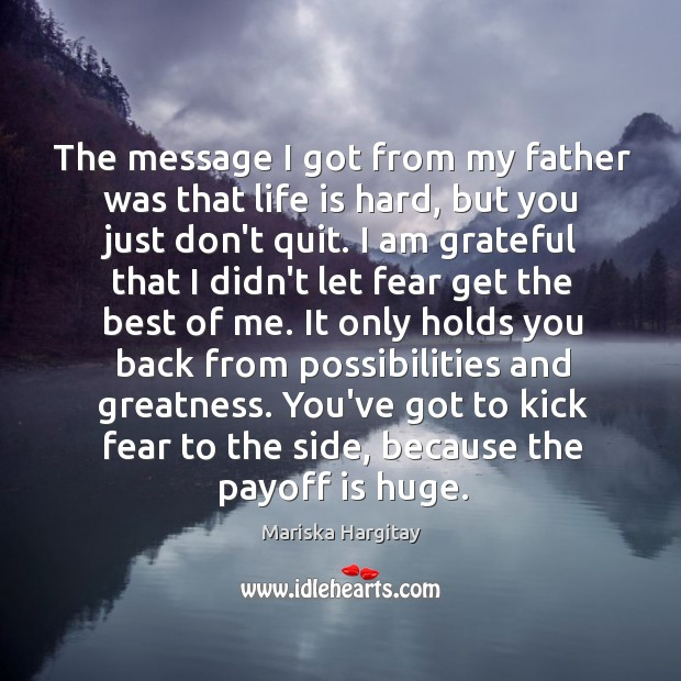 The message I got from my father was that life is hard, Mariska Hargitay Picture Quote