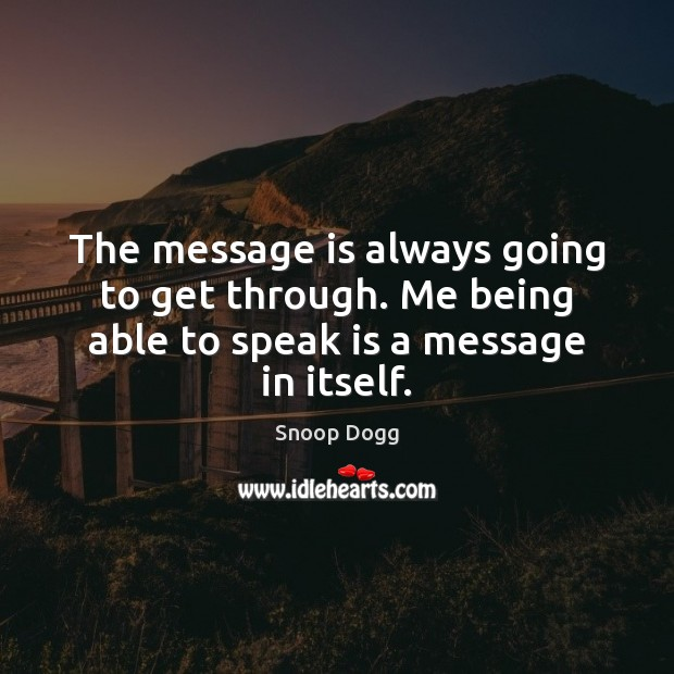 The message is always going to get through. Me being able to speak is a message in itself. Snoop Dogg Picture Quote