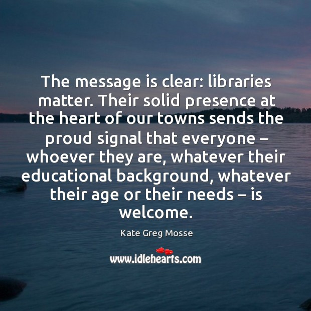 The message is clear: libraries matter. Their solid presence at the heart of our towns sends the proud Image