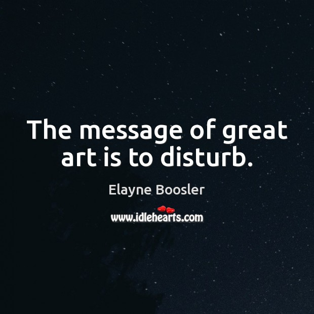 The message of great art is to disturb. Elayne Boosler Picture Quote