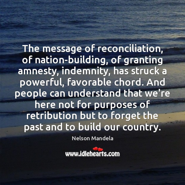 The message of reconciliation, of nation-building, of granting amnesty, indemnity, has struck Nelson Mandela Picture Quote