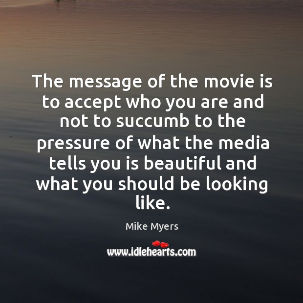 The message of the movie is to accept who you are and not to succumb Image