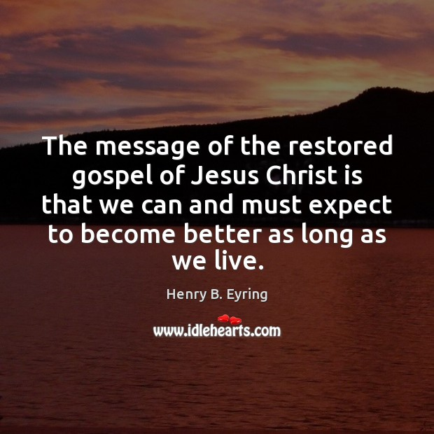 The message of the restored gospel of Jesus Christ is that we Henry B. Eyring Picture Quote
