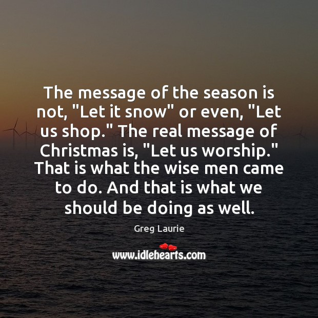 "The message of the season is not, ""Let it snow"" or even, "" Greg Laurie Picture Quote"