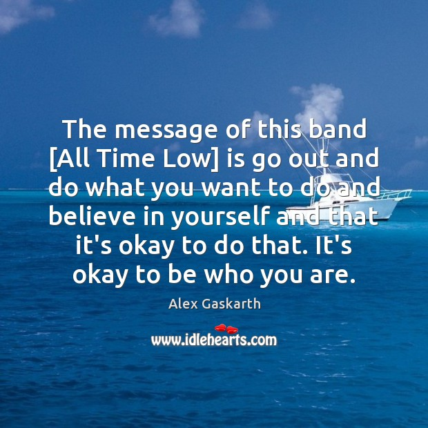 The message of this band [All Time Low] is go out and Believe in Yourself Quotes Image