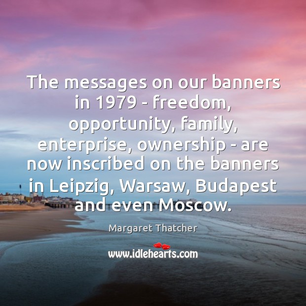 The messages on our banners in 1979 – freedom, opportunity, family, enterprise, ownership Margaret Thatcher Picture Quote