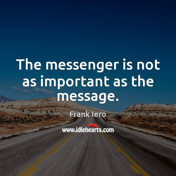 The messenger is not as important as the message. Image
