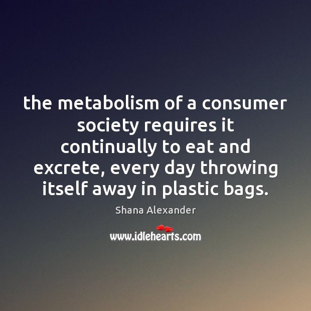 Image, The metabolism of a consumer society requires it continually to eat and