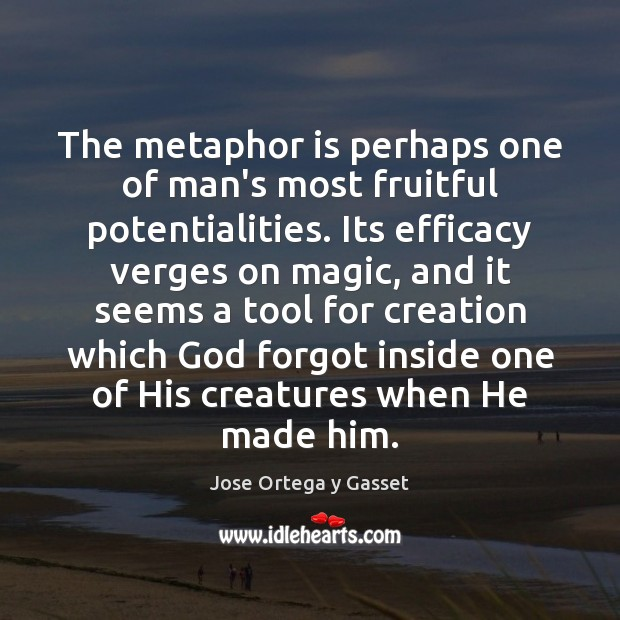 The metaphor is perhaps one of man's most fruitful potentialities. Its efficacy Jose Ortega y Gasset Picture Quote