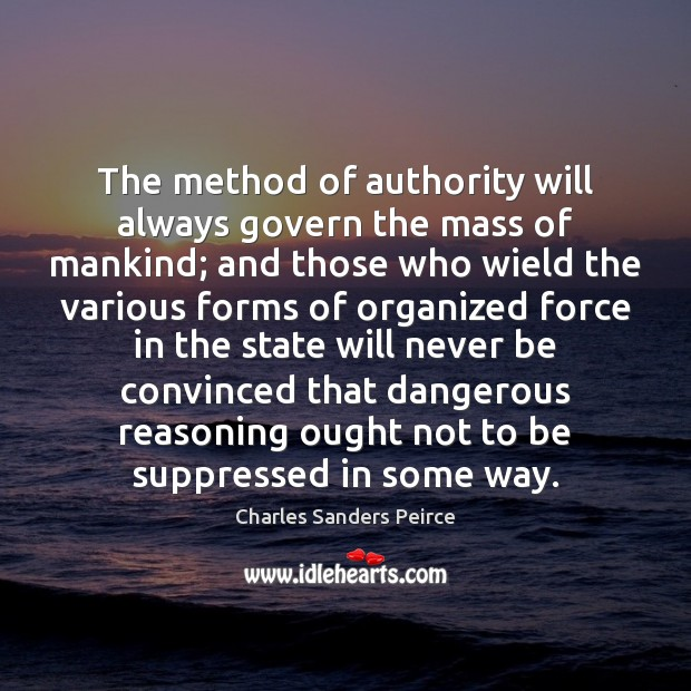 The method of authority will always govern the mass of mankind; and Charles Sanders Peirce Picture Quote
