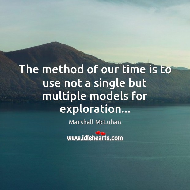 The method of our time is to use not a single but multiple models for exploration… Marshall McLuhan Picture Quote