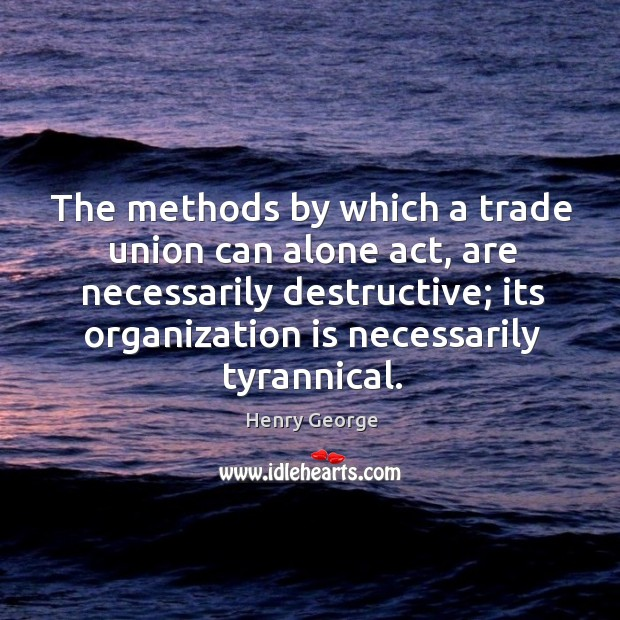 The methods by which a trade union can alone act, are necessarily destructive; its organization Henry George Picture Quote