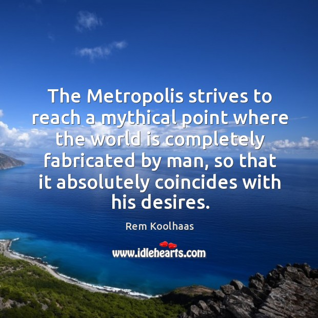 The Metropolis strives to reach a mythical point where the world is Rem Koolhaas Picture Quote