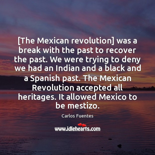 [The Mexican revolution] was a break with the past to recover the Image
